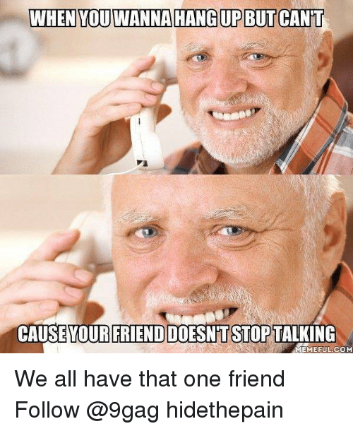 9gag, Memes, and 🤖: WHEN YOU WANNA HANG UP BUT CAN'T  CAUSE  YOUR FRIEND DOESNT STOP  TALKING  EMEFUL COM We all have that one friend Follow @9gag hidethepain