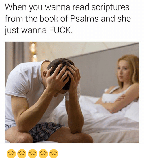 Book, Fuck, and Dank Memes: When you wanna read scriptures  from the book of Psalms and she  just wanna FUCK 😔😔😔😔😔