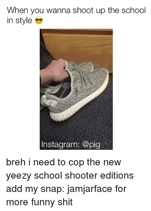 Memes, Shooters, and Yeezy: When you wanna shoot up the school  in style  Instagram: @pig breh i need to cop the new yeezy school shooter editions add my snap: jamjarface for more funny shit