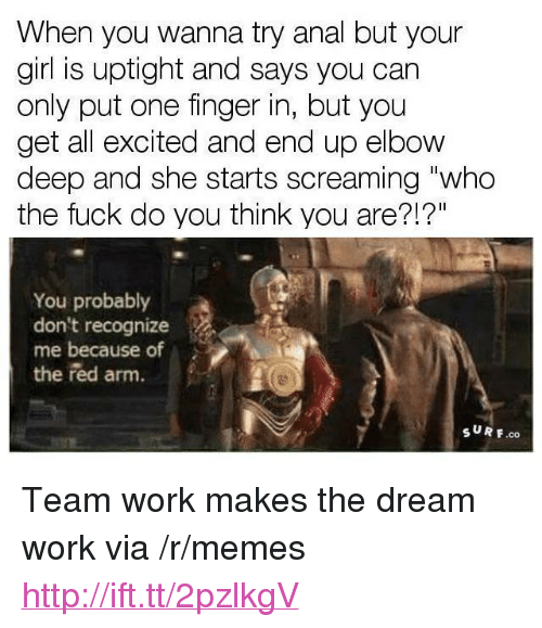 """Dream Work: When you wanna try anal but your  girl is uptight and says you can  only put one finger in, but you  get all excited and end up elbow  deep and she starts screaming """"who  the fuck do you think you are?!?""""  You probably  don't recognize  me because of  the red arm.  SUR F.co <p>Team work makes the dream work via /r/memes <a href=""""http://ift.tt/2pzlkgV"""">http://ift.tt/2pzlkgV</a></p>"""