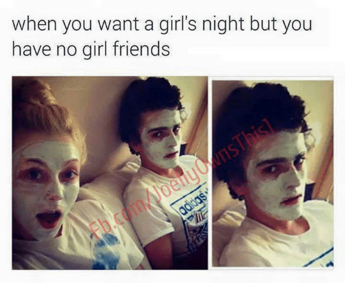 Girl Friends: when you want a girl's night but you  have no girl friends  .coi/
