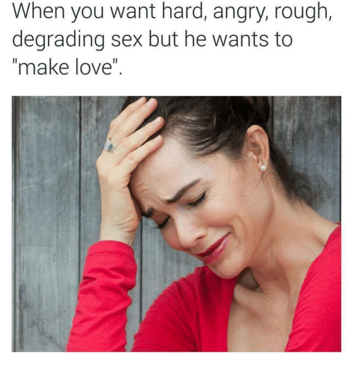 """degrading: When you want hard, angry, rough,  degrading sex but he wants to  """"make love"""""""