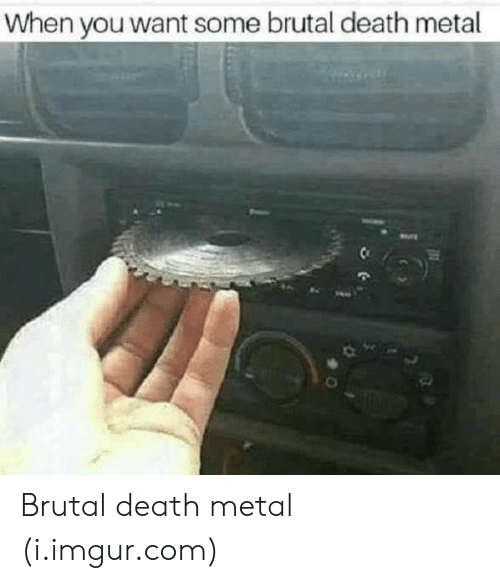 death metal: When you want some brutal death metal Brutal death metal (i.imgur.com)