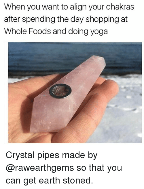 Funny, Yoga, and Girl Memes: When you want to align your chakras  after spending the day shopping at  Whole Foods and doing yoga Crystal pipes made by @rawearthgems so that you can get earth stoned.