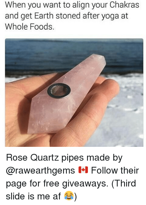 Af, Whole Foods, and Earth: When you want to align your Chakras  and get Earth stoned after yoga at  Whole Foods. Rose Quartz pipes made by @rawearthgems 🇨🇦 Follow their page for free giveaways. (Third slide is me af 😂)