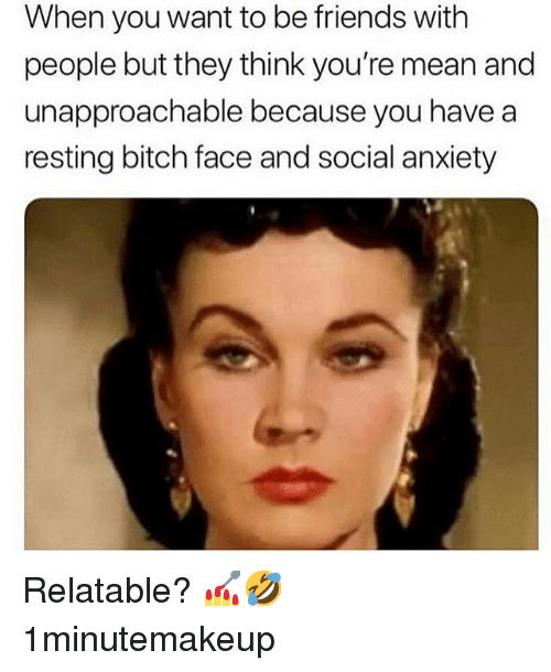 Bitch, Friends, and Memes: When you want to be friends with  people but they think you're mean and  unapproachable because you have a  resting bitch face and social anxiety Relatable? 💅🤣 1minutemakeup