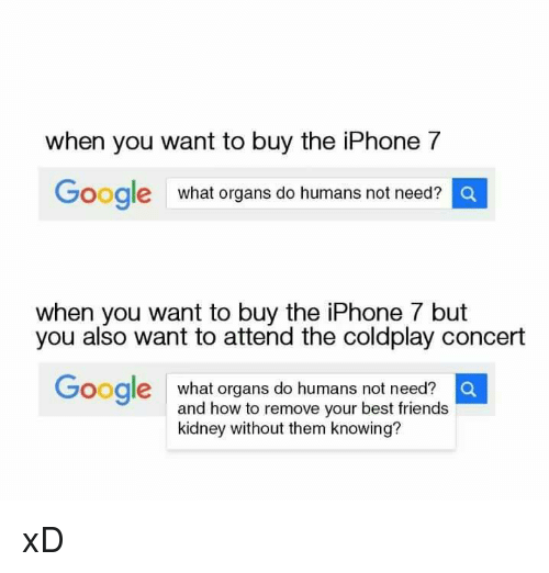 coldplay concert: When you want to buy the iPhone 7  Google  what organs do humans not need?  a  when you want to buy the iPhone 7 but  you also want to attend the coldplay concert  Google  what organs do humans not need?  O  and how to remove your best friends  kidney without them knowing? xD