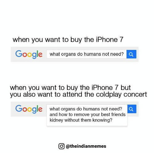 coldplay concert: when you want to buy the iPhone 7  Google What organs do humans not need?  Q  When you want to buy the lPhone but  you also want to attend the coldplay concert  Google  what organs do humans not need?  a  and how to remove your best friends  kidney without them knowing?  O @theindianmemes
