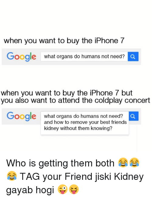 coldplay concert: when you want to buy the iPhone 7  Google  what organs do humans not need?  Q  when you want to buy the iPhone but  you also want to attend the coldplay concert  Google  what organs do humans not need?  O  and how to remove your best friends  kidney without them knowing? Who is getting them both 😂😂😂 TAG your Friend jiski Kidney gayab hogi 😜😝