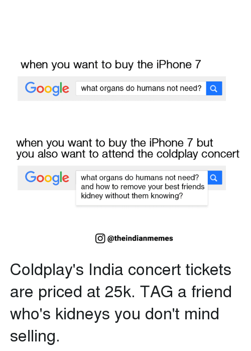 coldplay concert: when you want to buy the iPhone 7  Google  what organs do humans not need?  a  when you want to buy the iPhone 7 but  you also want to attend the coldplay concert  Google  what organs do humans not need?  and how to remove your best friends  kidney without them knowing?  COU @theindianmemes Coldplay's India concert tickets are priced at 25k.  TAG a friend who's kidneys you don't mind selling.