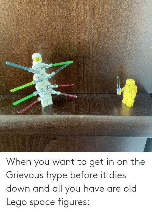 hype: When you want to get in on the Grievous hype before it dies down and all you have are old Lego space figures: