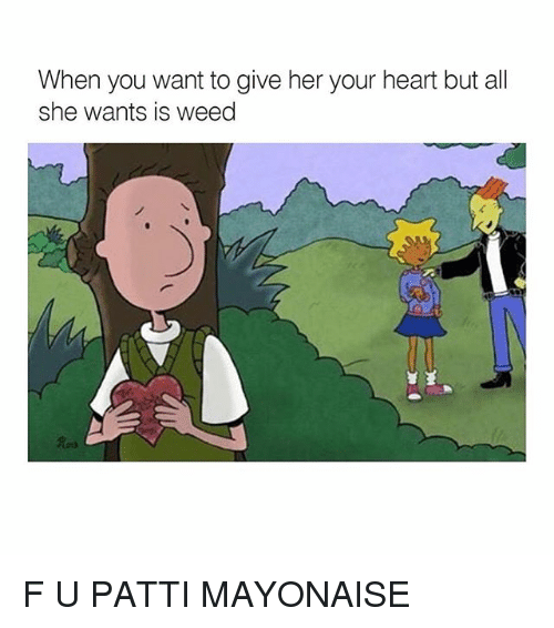 Memes, 🤖, and Weeds: When you want to give her your heart but all  she wants is weed F U PATTI MAYONAISE