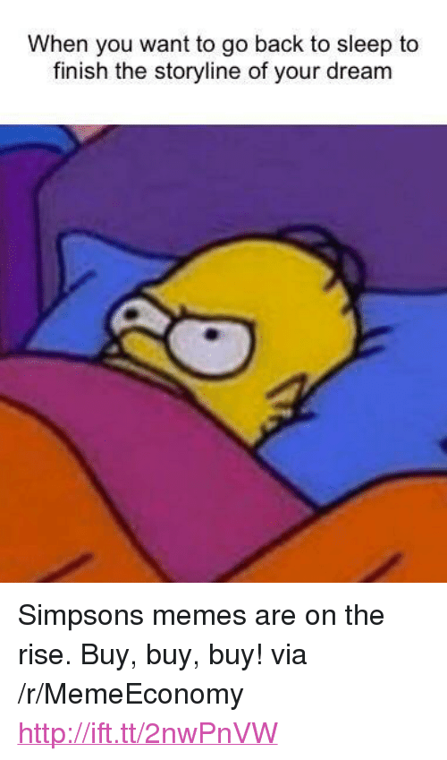 "Simpsons Memes: When you want to go back to sleep to  finish the storyline of your dream <p>Simpsons memes are on the rise. Buy, buy, buy! via /r/MemeEconomy <a href=""http://ift.tt/2nwPnVW"">http://ift.tt/2nwPnVW</a></p>"