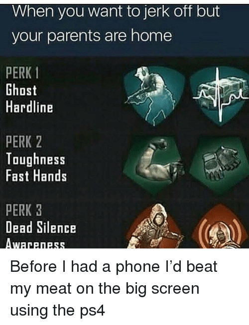 Funny, Parents, and Phone: When you want to jerk off but  your parents are home  PERK 1  Ghost  Hardline  PERK 2  Toughness  Fast Hands  PERK 3  Dead Silence  Awareness Before I had a phone I'd beat my meat on the big screen using the ps4