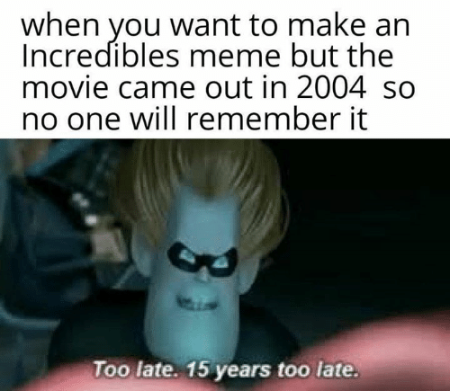 incredibles: when you want to make an  Incredibles meme but the  movie came out in 2004 so  no one will remember it  Too late. 15 years too late.