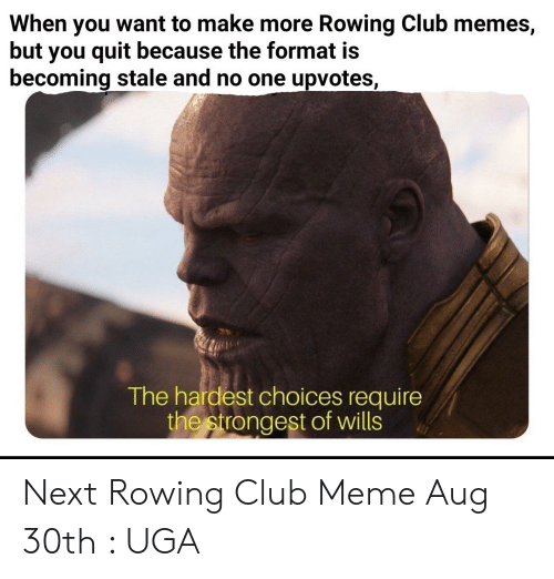 Club Meme: When you want to make more Rowing Club memes,  but you quit because the format is  becoming stale and no one upvotes,  The hardest choices require  the strongest of wills Next Rowing Club Meme Aug 30th : UGA