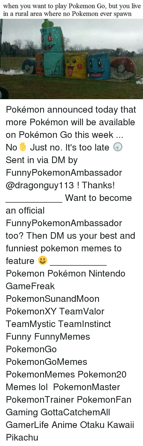 Anime, Funny, and Lol: when you want to play Pokemon Go, but you live  in a rural area where  no Pokemon ever spawn Pokémon announced today that more Pokémon will be available on Pokémon Go this week ... No✋ Just no. It's too late 🕣 Sent in via DM by FunnyPokemonAmbassador @dragonguy113 ! Thanks! ___________ Want to become an official FunnyPokemonAmbassador too? Then DM us your best and funniest pokemon memes to feature 😀 ___________ Pokemon Pokémon Nintendo GameFreak PokemonSunandMoon PokemonXY TeamValor TeamMystic TeamInstinct Funny FunnyMemes PokemonGo PokemonGoMemes PokemonMemes Pokemon20 Memes lol ポケットモンスター PokemonMaster PokemonTrainer PokemonFan Gaming GottaCatchemAll GamerLife Anime Otaku Kawaii Pikachu