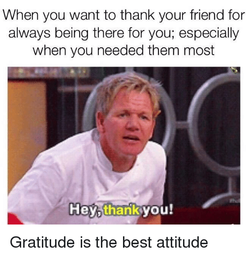 Best, Attitude, and Being There: When you want to thank your friend for  always being there for you; especially  when you needed them most  the  Hey,thankyou! <p>Gratitude is the best attitude</p>