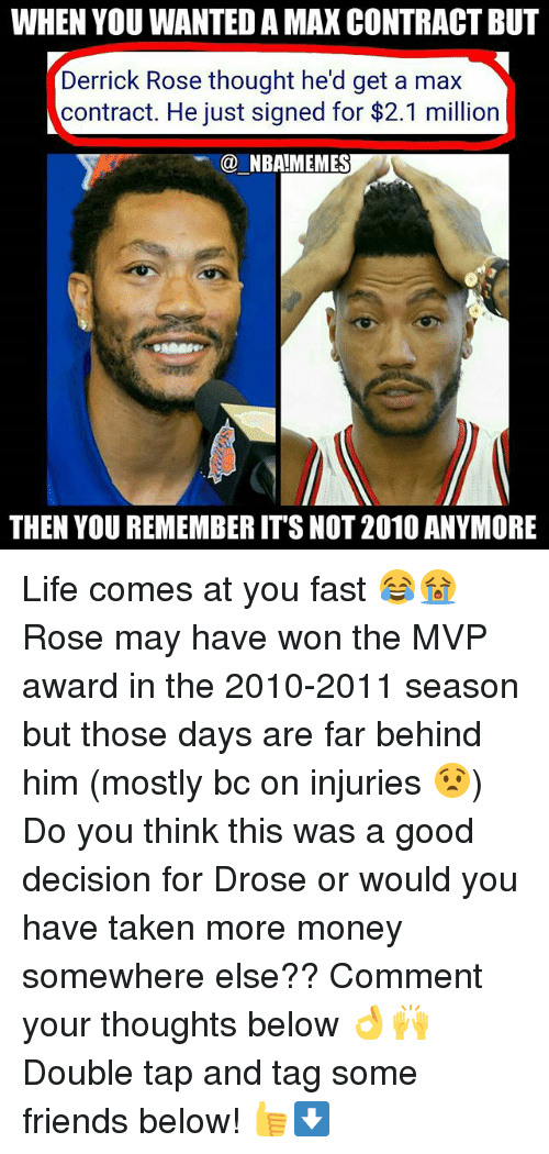 Derrick Rose, Friends, and Life: WHEN YOU WANTED A MAX CONTRACT BUT  Derrick Rose thought he'd get a max  contract. He just signed for $2.1 million  @ NBA!MEMES  THEN YOU REMEMBER IT'S NOT 2010 ANYMORE Life comes at you fast 😂😭 Rose may have won the MVP award in the 2010-2011 season but those days are far behind him (mostly bc on injuries 😧) Do you think this was a good decision for Drose or would you have taken more money somewhere else?? Comment your thoughts below 👌🙌 Double tap and tag some friends below! 👍⬇