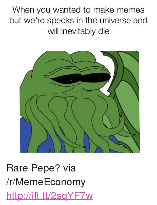 "Memes, Http, and Pepe: When you wanted to make memes  but we're specks in the universe and  will inevitably die <p>Rare Pepe? via /r/MemeEconomy <a href=""http://ift.tt/2sqYF7w"">http://ift.tt/2sqYF7w</a></p>"