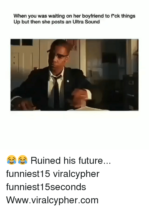 Funny, Future, and Boyfriend: When you was waiting on her boyfriend to fck things  Up but then she posts an Ultra Sound 😂😂 Ruined his future... funniest15 viralcypher funniest15seconds Www.viralcypher.com