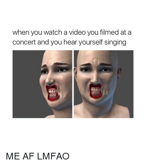 Af, Singing, and Video: when you watch a video you filmed at a  concert and you hear yourself singing ME AF LMFAO