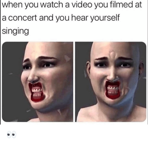 Funny, Singing, and Video: when you watch a video you filmed at  a concert and you hear yourself  singing 👀