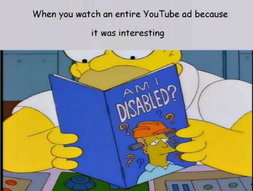 Disabled: When you watch an entire YouTube ad because  it was interesting  DISABLED?