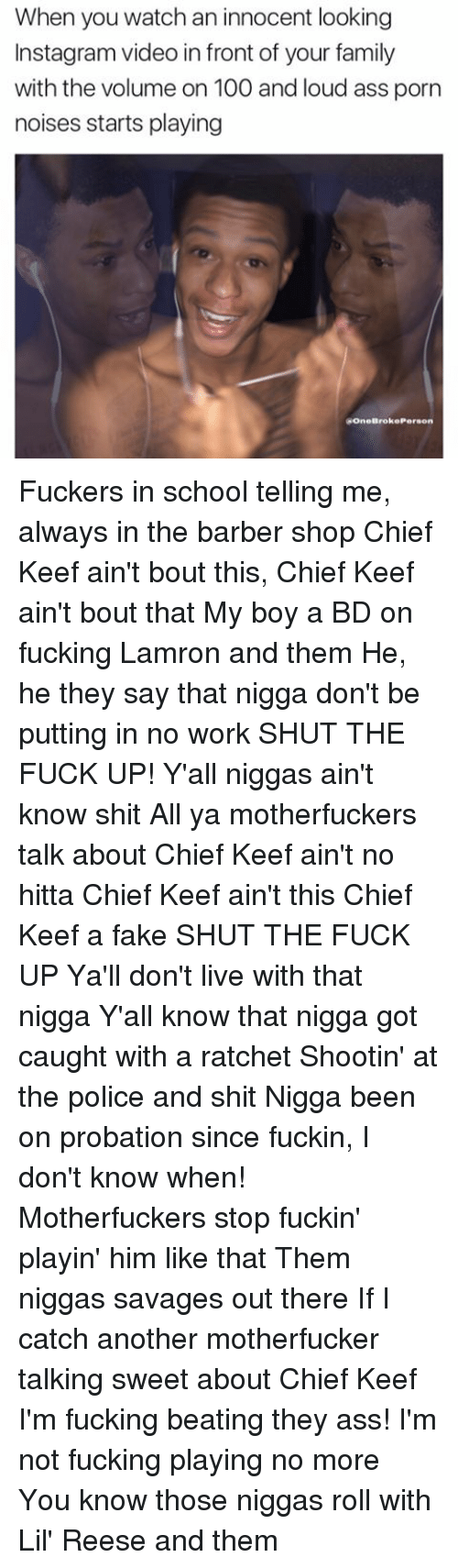 Chief Keef, Memes, and Barber Shop: When you watch an innocent looking  Instagramvideo in front of your family  with the volume on 100 and loud ass porn  noises starts playing  ROneBroke Person Fuckers in school telling me, always in the barber shop Chief Keef ain't bout this, Chief Keef ain't bout that My boy a BD on fucking Lamron and them He, he they say that nigga don't be putting in no work SHUT THE FUCK UP! Y'all niggas ain't know shit All ya motherfuckers talk about Chief Keef ain't no hitta Chief Keef ain't this Chief Keef a fake SHUT THE FUCK UP Ya'll don't live with that nigga Y'all know that nigga got caught with a ratchet Shootin' at the police and shit Nigga been on probation since fuckin, I don't know when! Motherfuckers stop fuckin' playin' him like that Them niggas savages out there If I catch another motherfucker talking sweet about Chief Keef I'm fucking beating they ass! I'm not fucking playing no more You know those niggas roll with Lil' Reese and them