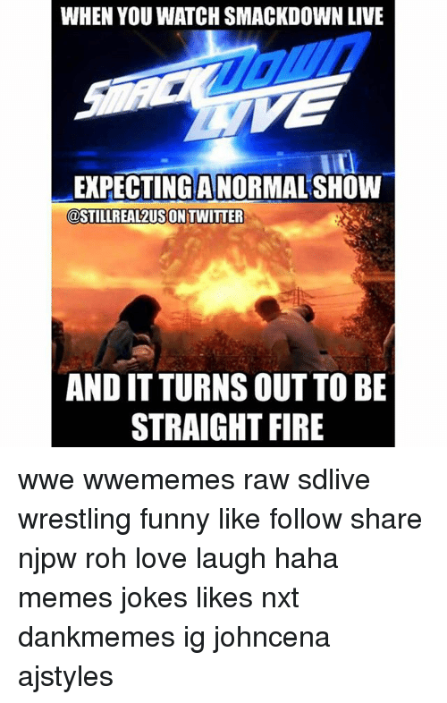 smackdown: WHEN YOU WATCH SMACKDOWN LIVE  EXPECTING A NORMAL SHOW  @STILLREAL2USON TWITTER  AND IT TURNS OUT TO BE  STRAIGHT FIRE wwe wwememes raw sdlive wrestling funny like follow share njpw roh love laugh haha memes jokes likes nxt dankmemes ig johncena ajstyles