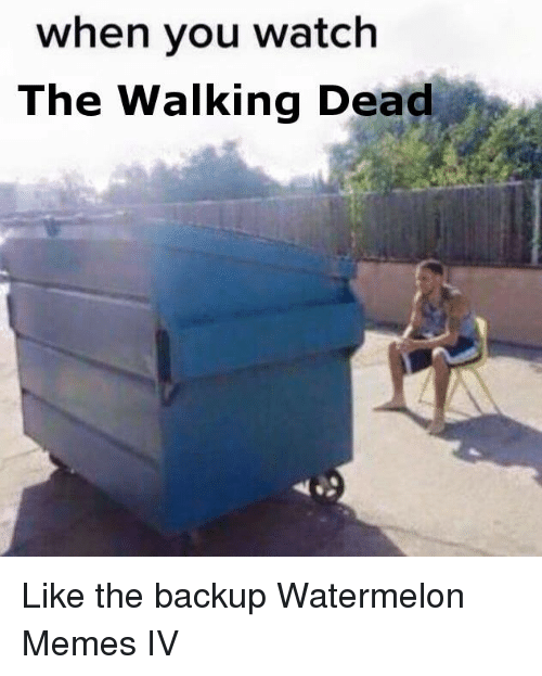 Watermelon Meme: when you watch  The Walking Dead Like the backup Watermelon Memes IV