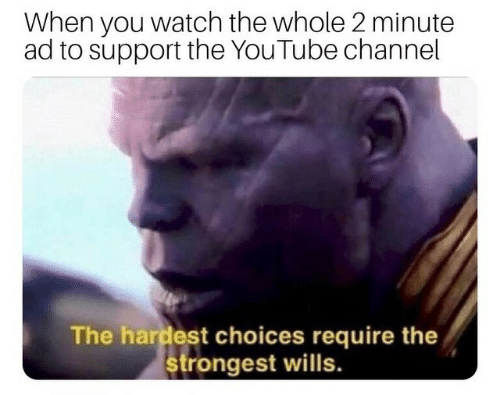 youtube channel: When you watch the whole 2 minute  ad to support the YouTube channel  The hardest choices require the  strongest wills.