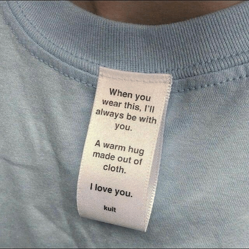 cloth: When you  wear this, I'l  always be with  you  A warm hug  made out of  cloth.  I love you.  kult