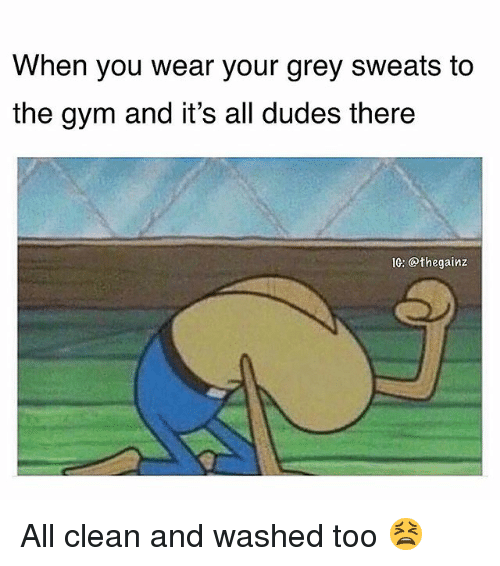 Gym, Memes, and Grey: When you wear your grey sweats to  the gym and it's all dudes there  IG: @thegainz All clean and washed too 😫