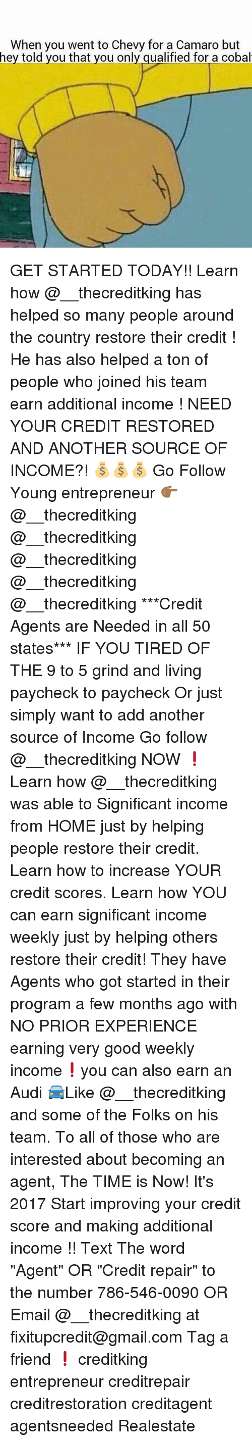 """Memes, 🤖, and Add: When you went to Chevy for a Camaro but  hey told you that you only qualified for a cobal GET STARTED TODAY!! Learn how @__thecreditking has helped so many people around the country restore their credit ! He has also helped a ton of people who joined his team earn additional income ! NEED YOUR CREDIT RESTORED AND ANOTHER SOURCE OF INCOME?! 💰💰💰 Go Follow Young entrepreneur 👉🏾@__thecreditking @__thecreditking @__thecreditking @__thecreditking @__thecreditking ***Credit Agents are Needed in all 50 states*** IF YOU TIRED OF THE 9 to 5 grind and living paycheck to paycheck Or just simply want to add another source of Income Go follow @__thecreditking NOW ❗️Learn how @__thecreditking was able to Significant income from HOME just by helping people restore their credit. Learn how to increase YOUR credit scores. Learn how YOU can earn significant income weekly just by helping others restore their credit! They have Agents who got started in their program a few months ago with NO PRIOR EXPERIENCE earning very good weekly income❗️you can also earn an Audi 🚘Like @__thecreditking and some of the Folks on his team. To all of those who are interested about becoming an agent, The TIME is Now! It's 2017 Start improving your credit score and making additional income !! Text The word """"Agent"""" OR """"Credit repair"""" to the number 786-546-0090 OR Email @__thecreditking at fixitupcredit@gmail.com Tag a friend ❗️ creditking entrepreneur creditrepair creditrestoration creditagent agentsneeded Realestate"""