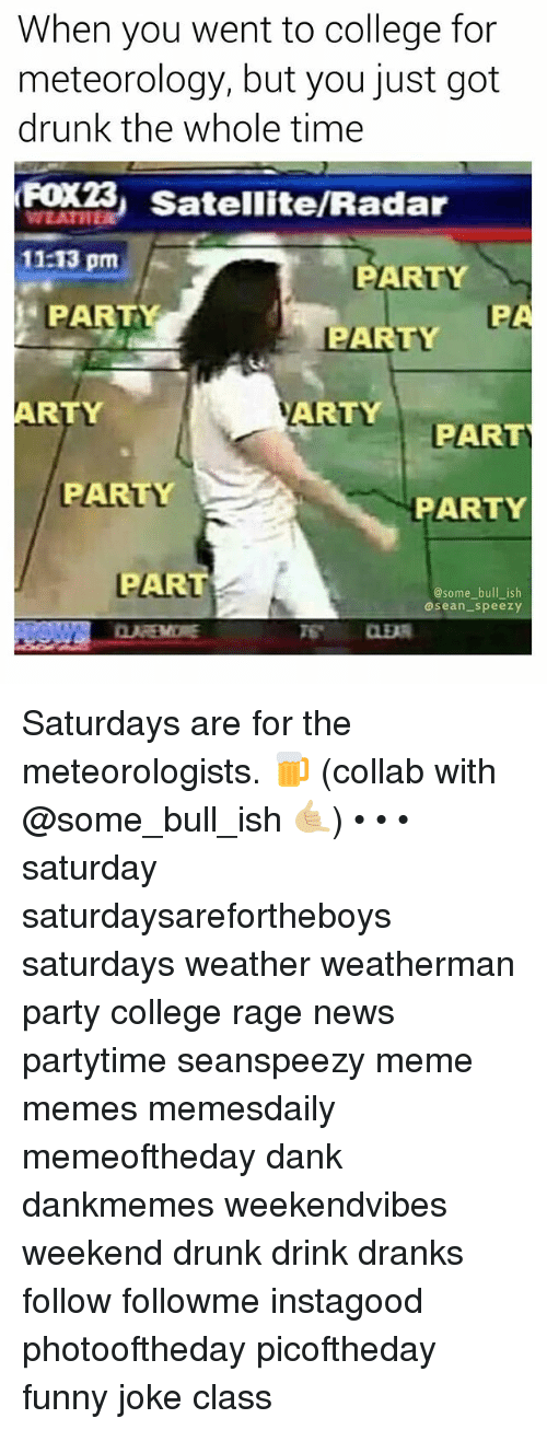 College, Dank, and Drunk: When you went to college for  meteorology, but you just got  drunk the whole time  FOx23, Satellite/Radar  11:13 pm  PARTY  PARTY  PARTY  ARTY  ARTY  PART  PARTY  PARTY  PAR  @some bull_ish  @sean_speezy  S CLER Saturdays are for the meteorologists. 🍺 (collab with @some_bull_ish 🤙🏼) • • • saturday saturdaysarefortheboys saturdays weather weatherman party college rage news partytime seanspeezy meme memes memesdaily memeoftheday dank dankmemes weekendvibes weekend drunk drink dranks follow followme instagood photooftheday picoftheday funny joke class
