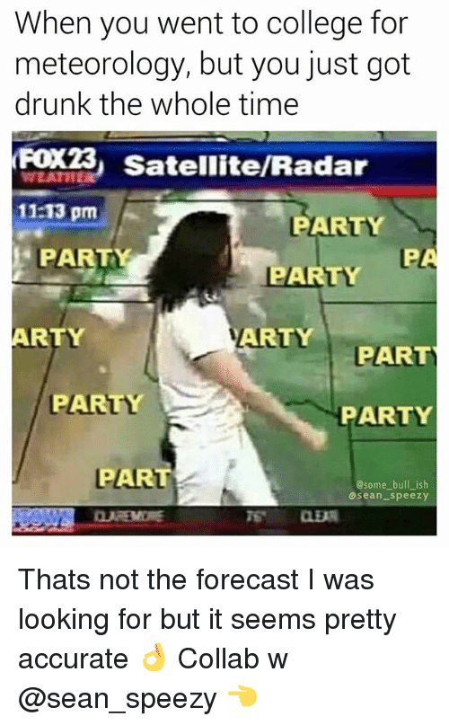 College, Drunk, and Memes: When you went to college for  meteorology, but you just got  drunk the whole time  FOX3  11:13 pm  3 Satellite/Radar  PARTY  PARTY F  PARTY  ARTY  ARTY  PART  PARTY  PARTY  PART  @some bull_ ish  asean speezy Thats not the forecast I was looking for but it seems pretty accurate 👌 Collab w @sean_speezy 👈