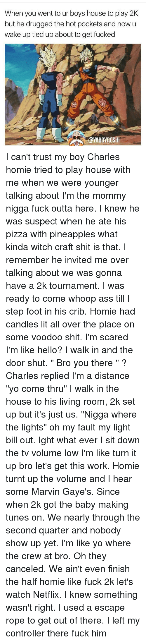 """Whoop Ass: When you went to ur boys house to play 2K  but he drugged the hot pockets and now u  wake up tied up about to get fucked  @YABOYROSHI I can't trust my boy Charles homie tried to play house with me when we were younger talking about I'm the mommy nigga fuck outta here. I knew he was suspect when he ate his pizza with pineapples what kinda witch craft shit is that. I remember he invited me over talking about we was gonna have a 2k tournament. I was ready to come whoop ass till I step foot in his crib. Homie had candles lit all over the place on some voodoo shit. I'm scared I'm like hello? I walk in and the door shut. """" Bro you there """" ? Charles replied I'm a distance """"yo come thru"""" I walk in the house to his living room, 2k set up but it's just us. """"Nigga where the lights"""" oh my fault my light bill out. Ight what ever I sit down the tv volume low I'm like turn it up bro let's get this work. Homie turnt up the volume and I hear some Marvin Gaye's. Since when 2k got the baby making tunes on. We nearly through the second quarter and nobody show up yet. I'm like yo where the crew at bro. Oh they canceled. We ain't even finish the half homie like fuck 2k let's watch Netflix. I knew something wasn't right. I used a escape rope to get out of there. I left my controller there fuck him"""