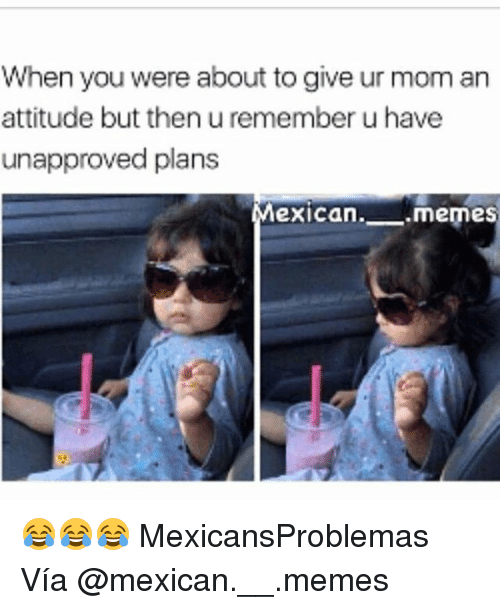 Memes, Mexican, and Attitude: When you were about to give ur mom an  attitude but then u remember u have  unapproved plans  Mexican. memes 😂😂😂 MexicansProblemas Vía @mexican.__.memes