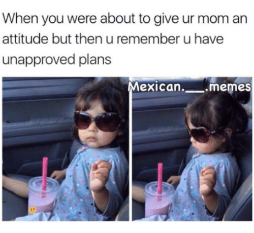 Mexican Memes: When you were about to give ur mom an  attitude but then u remember u have  unapproved plans  Mexican. memes