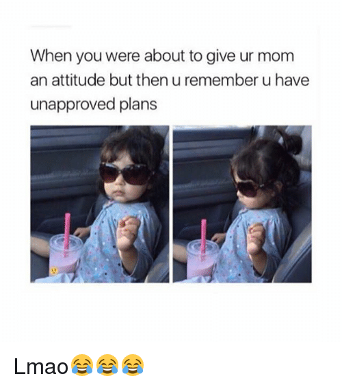 Funny, Lmao, and Attitude: When you were about to give ur mom  an attitude but then u remember u have  unapproved plans Lmao😂😂😂