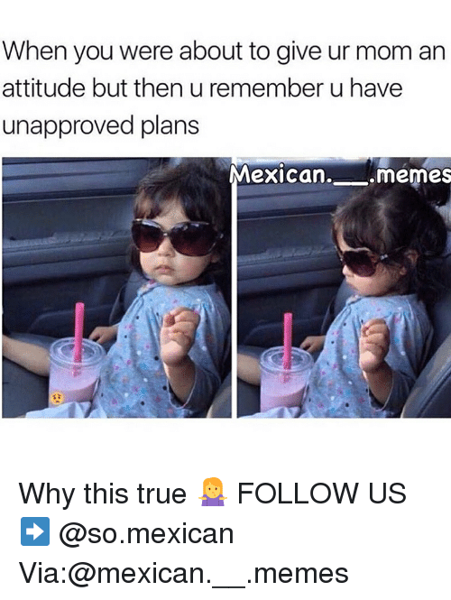 Mexican Memes: When you were about to give ur mom arn  attitude but then u remember u have  unapproved plans  Mexican  . memes Why this true 🤷♀️ FOLLOW US➡️ @so.mexican Via:@mexican.__.memes