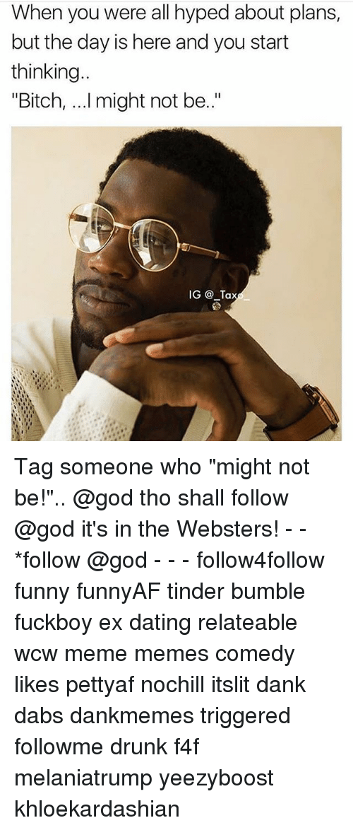 "Bitch, The Dab, and Dank: When you were all hyped about plans,  but the day is here and you start  thinking  ""Bitch, ...I might not be.""  IG @ Ta Tag someone who ""might not be!"".. @god tho shall follow @god it's in the Websters! - - *follow @god - - - follow4follow funny funnyAF tinder bumble fuckboy ex dating relateable wcw meme memes comedy likes pettyaf nochill itslit dank dabs dankmemes triggered followme drunk f4f melaniatrump yeezyboost khloekardashian"