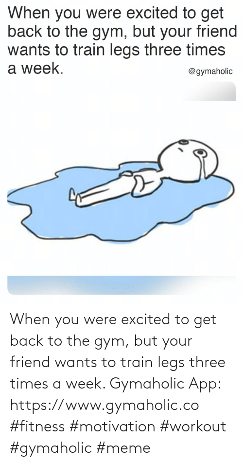 legs: When you were excited to get back to the gym, but your friend wants to train legs three times a week.  Gymaholic App: https://www.gymaholic.co  #fitness #motivation #workout #gymaholic #meme