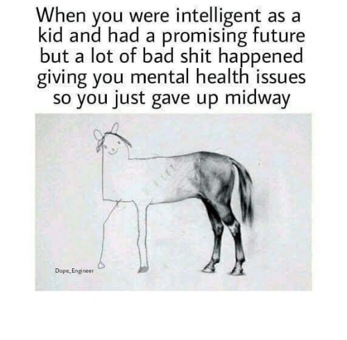 midway: When you were intelligent as a  kid and had a promising future  but a lot of bad shit happened  giving you mental health issues  so you just gave up midway  Dope Engineer