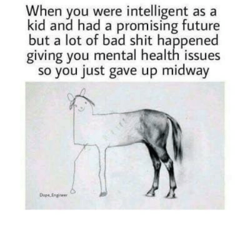 midway: When you were intelligent as a  kid and had a promising future  but a lot of bad shit happened  giving you mental health issues  so you just gave up midway  Dope Engie