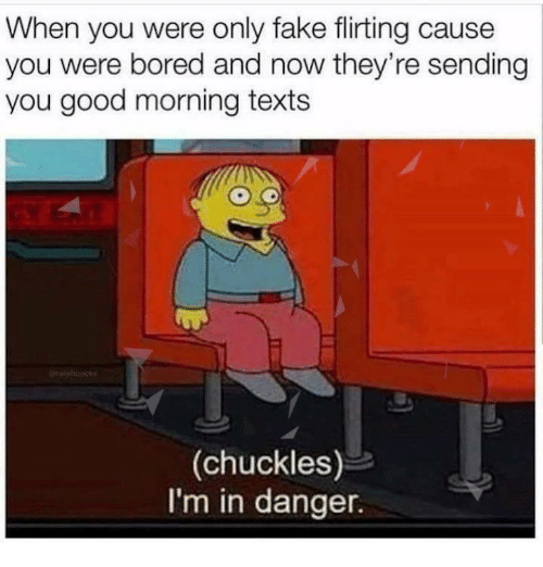 Bored, Fake, and Memes: When you were only fake flirting cause  you were bored and now they're sending  you good morning texts  (chuckles)  I'm in danger.