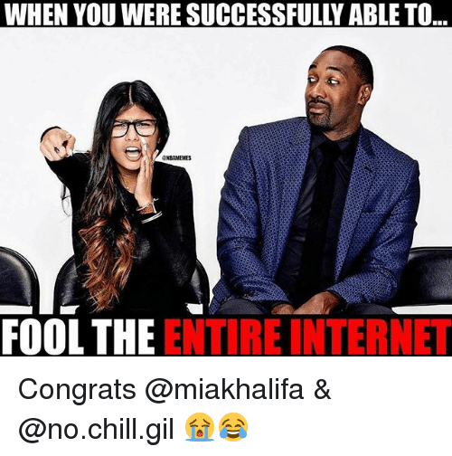 Chill, Internet, and Nba: WHEN YOU WERE SUCCESSFULLY ABLE TO  ..  GNBAMEMES  FOOL THE ENTIRE INTERNET Congrats @miakhalifa & @no.chill.gil 😭😂