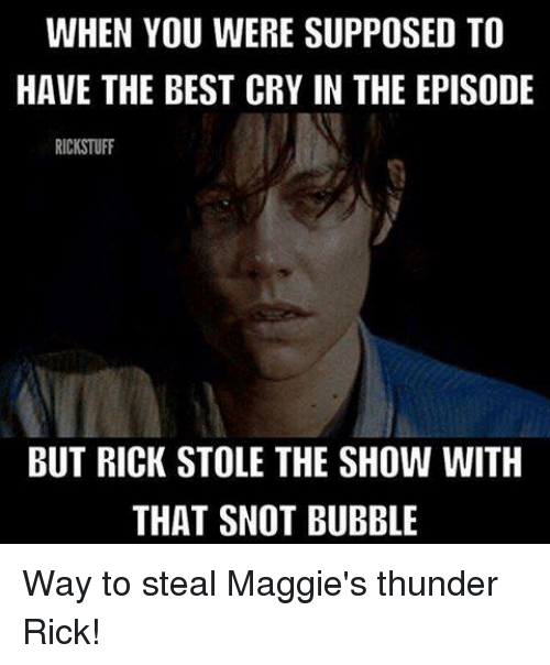stole the show: WHEN YOU WERE SUPPOSED TO  HAVE THE BEST CRY IN THE EPISODE  RICKSTUFF  BUT RICK STOLE THE SHOW WITH  THAT SNOT BUBBLE Way to steal Maggie's thunder Rick!