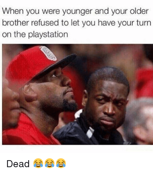 Memes, PlayStation, and 🤖: When you were younger and your older  brother refused to let you have your turn  on the playstation Dead 😂😂😂